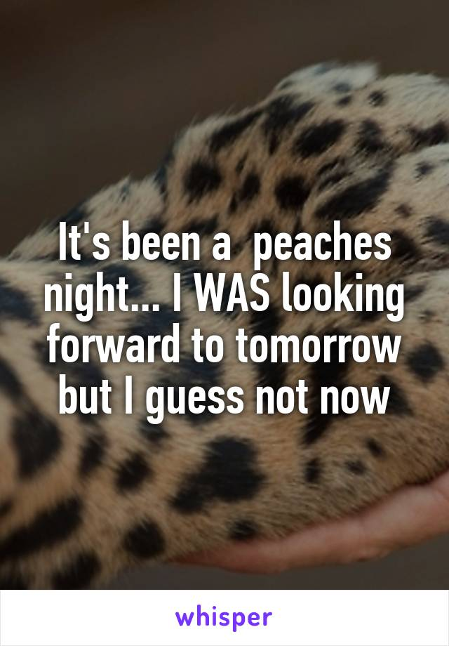 It's been a  peaches night... I WAS looking forward to tomorrow but I guess not now