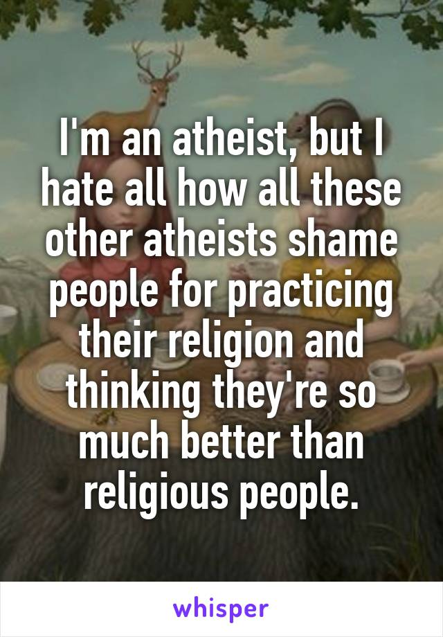 I'm an atheist, but I hate all how all these other atheists shame people for practicing their religion and thinking they're so much better than religious people.