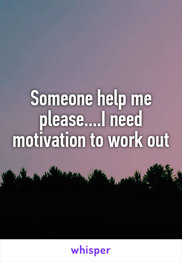 Someone help me please....I need motivation to work out