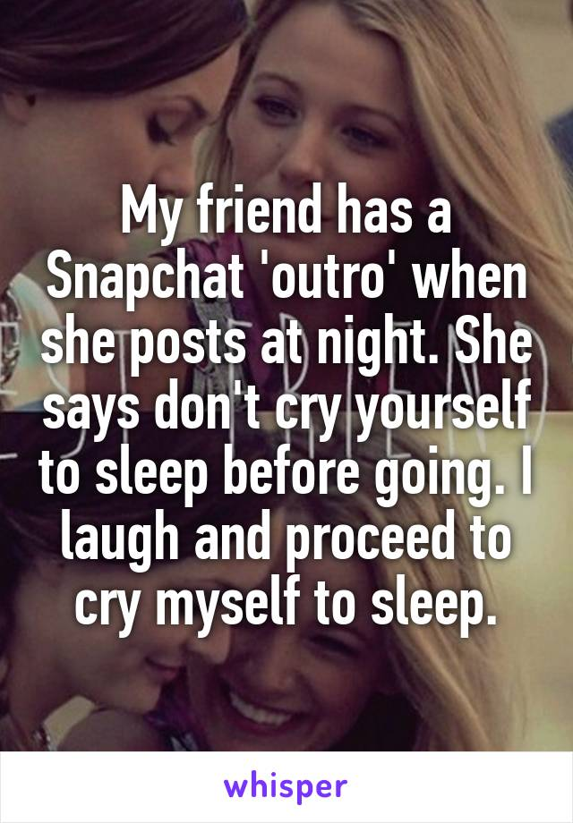 My friend has a Snapchat 'outro' when she posts at night. She says don't cry yourself to sleep before going. I laugh and proceed to cry myself to sleep.