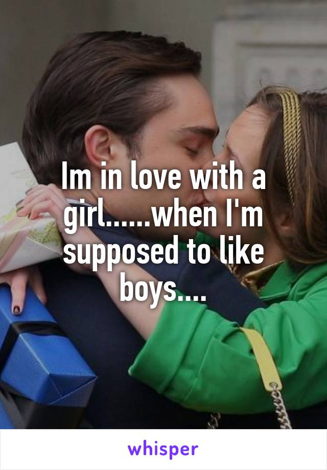 Im in love with a girl......when I'm supposed to like boys....