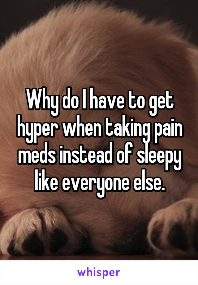 Why do I have to get hyper when taking pain meds instead of sleepy like everyone else.