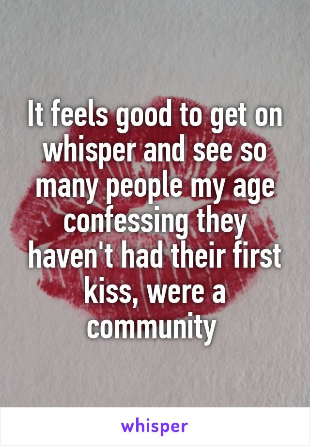It feels good to get on whisper and see so many people my age confessing they haven't had their first kiss, were a community