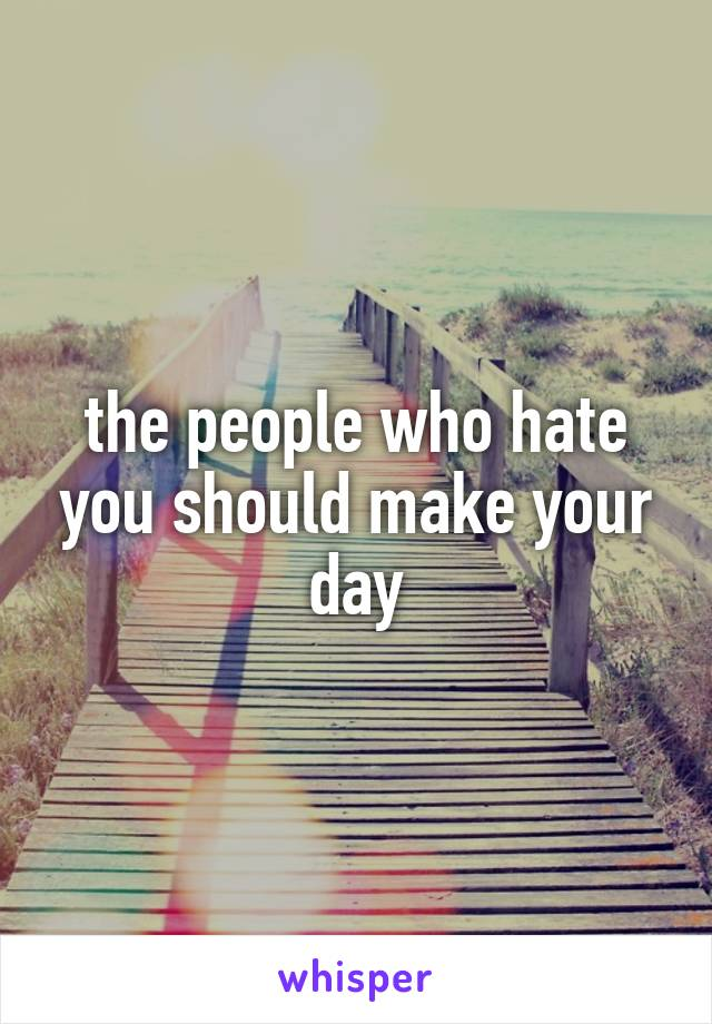 the people who hate you should make your day