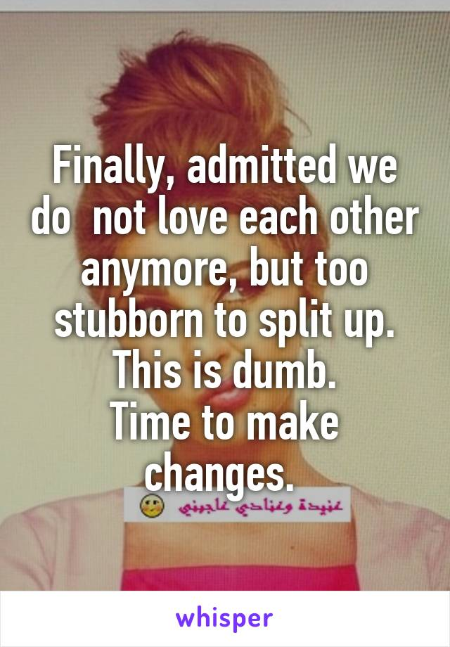 Finally, admitted we do  not love each other anymore, but too stubborn to split up. This is dumb. Time to make changes.