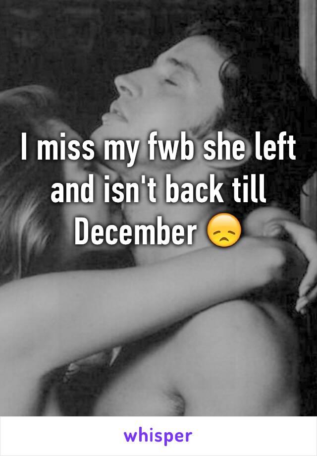 I miss my fwb she left and isn't back till December 😞