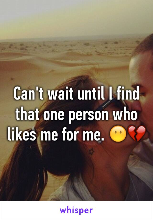 Can't wait until I find that one person who likes me for me. 😶💔