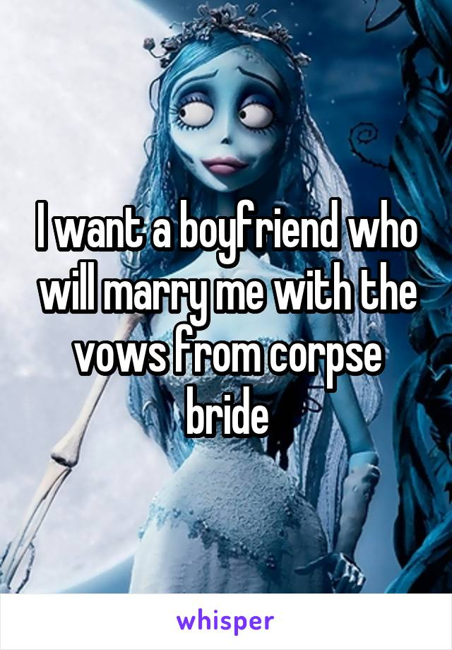 I want a boyfriend who will marry me with the vows from corpse bride