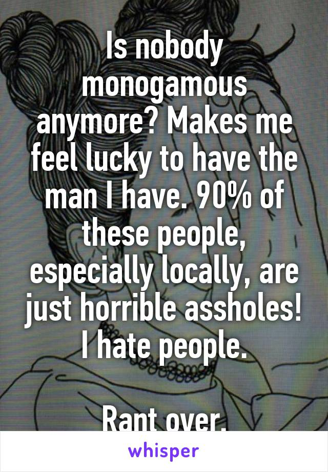 Is nobody monogamous anymore? Makes me feel lucky to have the man I have. 90% of these people, especially locally, are just horrible assholes! I hate people.  Rant over.