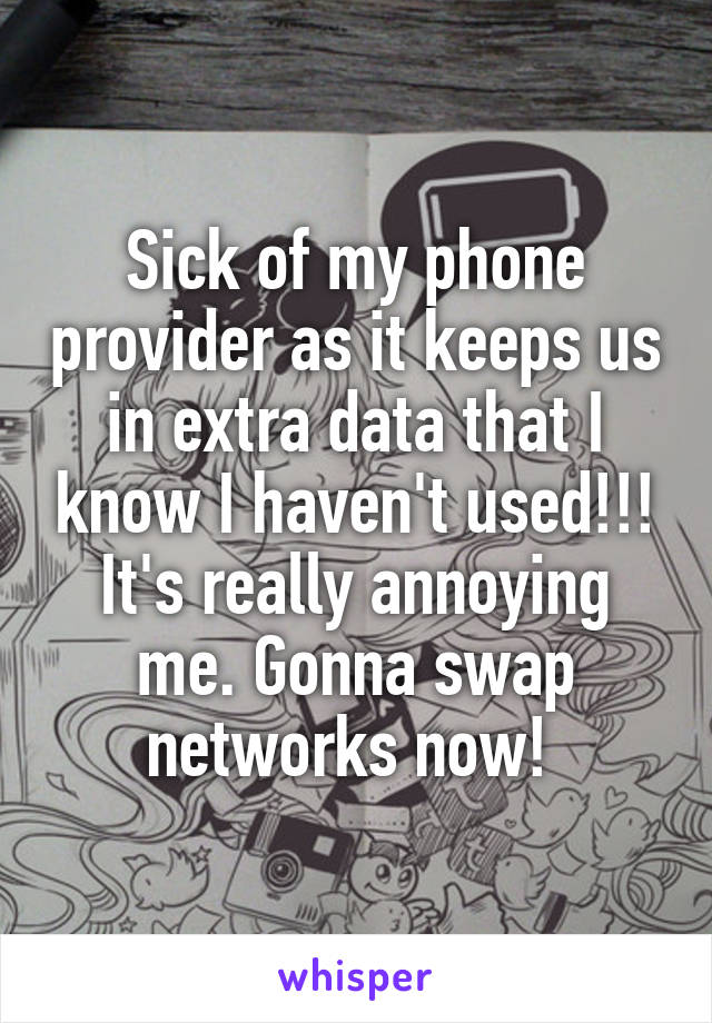 Sick of my phone provider as it keeps us in extra data that I know I haven't used!!! It's really annoying me. Gonna swap networks now!