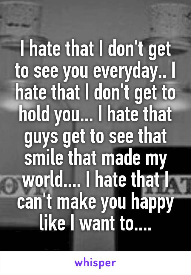I hate that I don't get to see you everyday.. I hate that I don't get to hold you... I hate that guys get to see that smile that made my world.... I hate that I can't make you happy like I want to....