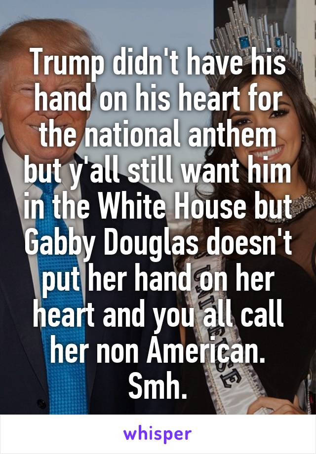 Trump didn't have his hand on his heart for the national anthem but y'all still want him in the White House but Gabby Douglas doesn't put her hand on her heart and you all call her non American. Smh.