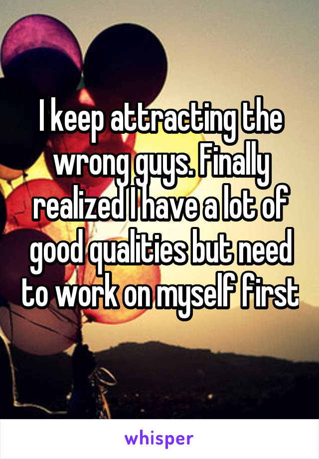 I keep attracting the wrong guys. Finally realized I have a lot of good qualities but need to work on myself first