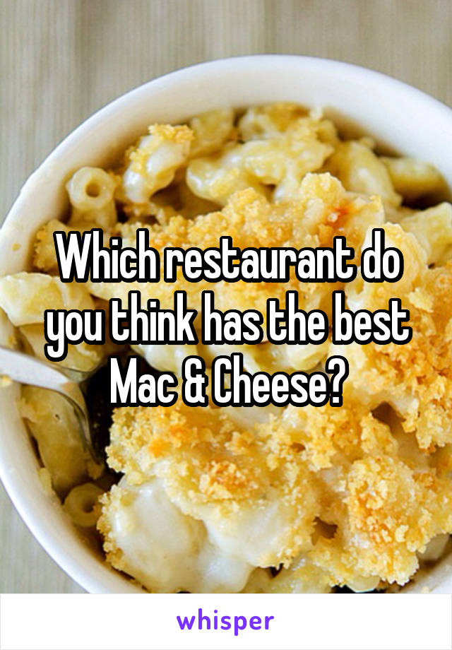 Which restaurant do you think has the best Mac & Cheese?