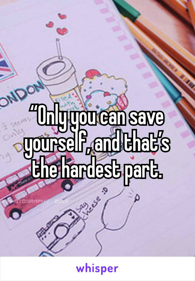 """Only you can save yourself, and that's the hardest part."