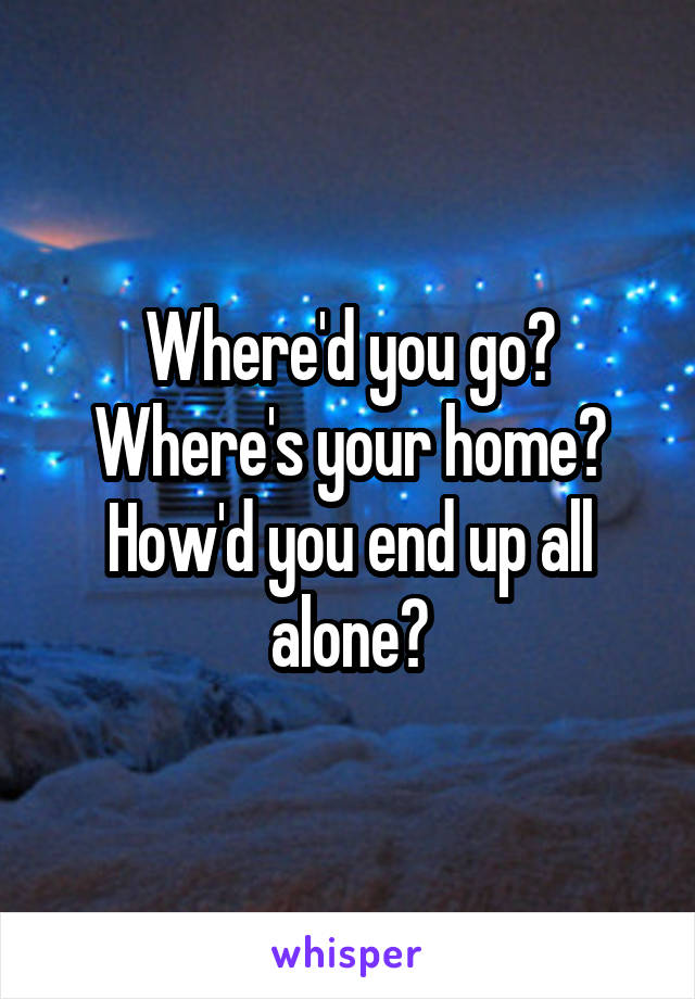 Where'd you go? Where's your home? How'd you end up all alone?