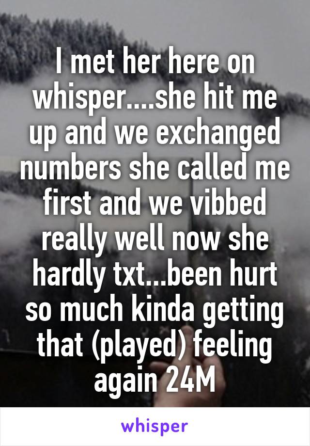 I met her here on whisper....she hit me up and we exchanged numbers she called me first and we vibbed really well now she hardly txt...been hurt so much kinda getting that (played) feeling again 24M
