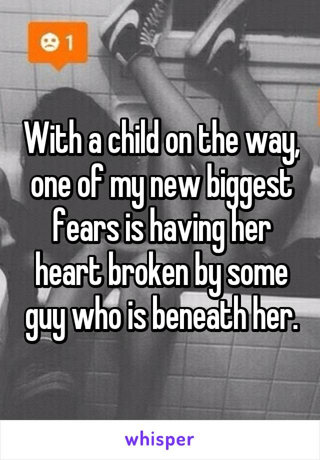 With a child on the way, one of my new biggest fears is having her heart broken by some guy who is beneath her.