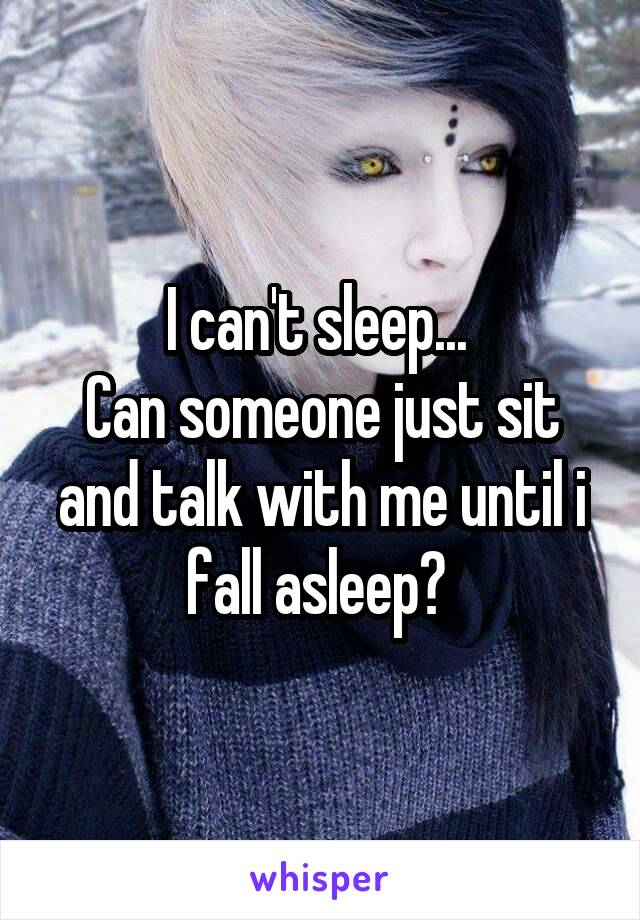 I can't sleep...  Can someone just sit and talk with me until i fall asleep?