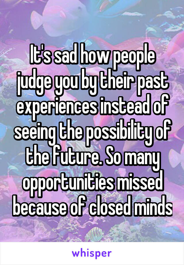 It's sad how people judge you by their past experiences instead of seeing the possibility of the future. So many opportunities missed because of closed minds