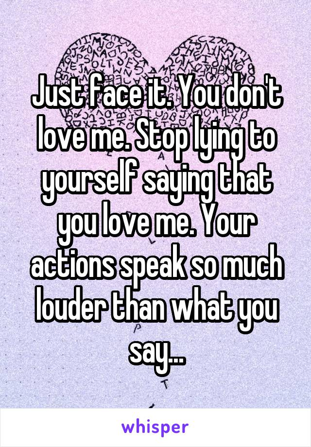 Just face it. You don't love me. Stop lying to yourself saying that you love me. Your actions speak so much louder than what you say...