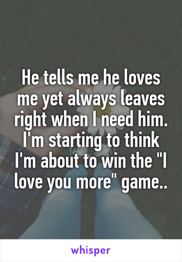 """He tells me he loves me yet always leaves right when I need him. I'm starting to think I'm about to win the """"I love you more"""" game.."""