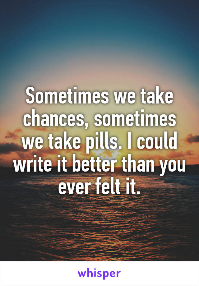 Sometimes we take chances, sometimes we take pills. I could write it better than you ever felt it.