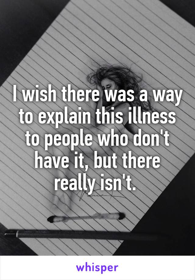 I wish there was a way to explain this illness to people who don't have it, but there really isn't.