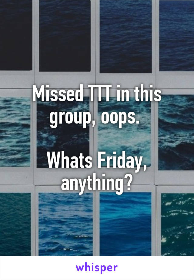 Missed TTT in this group, oops.   Whats Friday, anything?