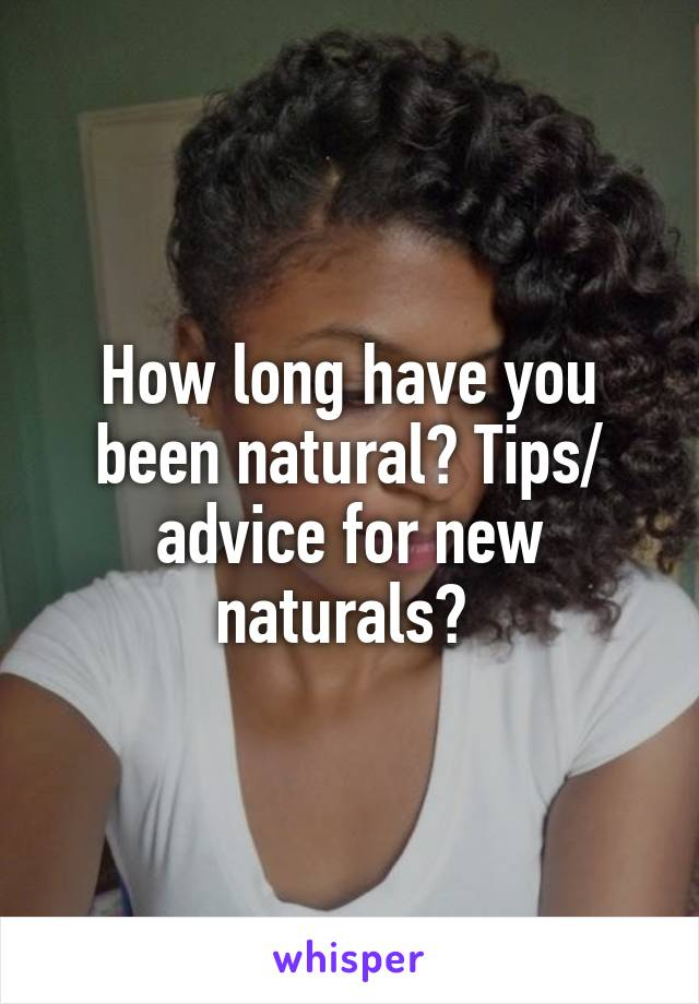 How long have you been natural? Tips/ advice for new naturals?