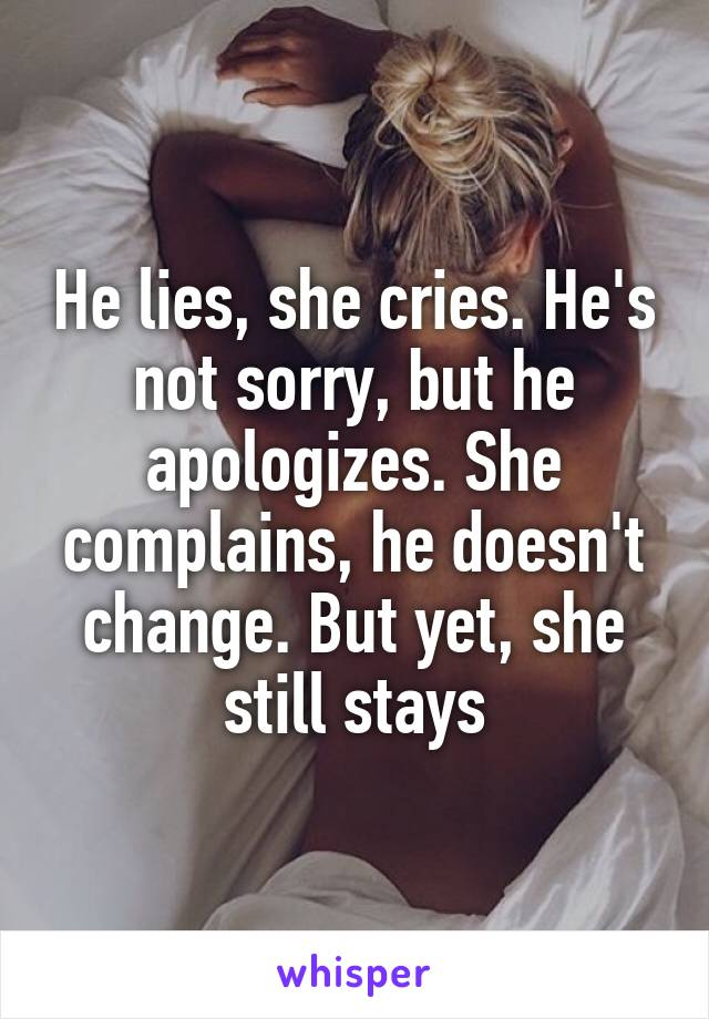 He lies, she cries. He's not sorry, but he apologizes. She complains, he doesn't change. But yet, she still stays