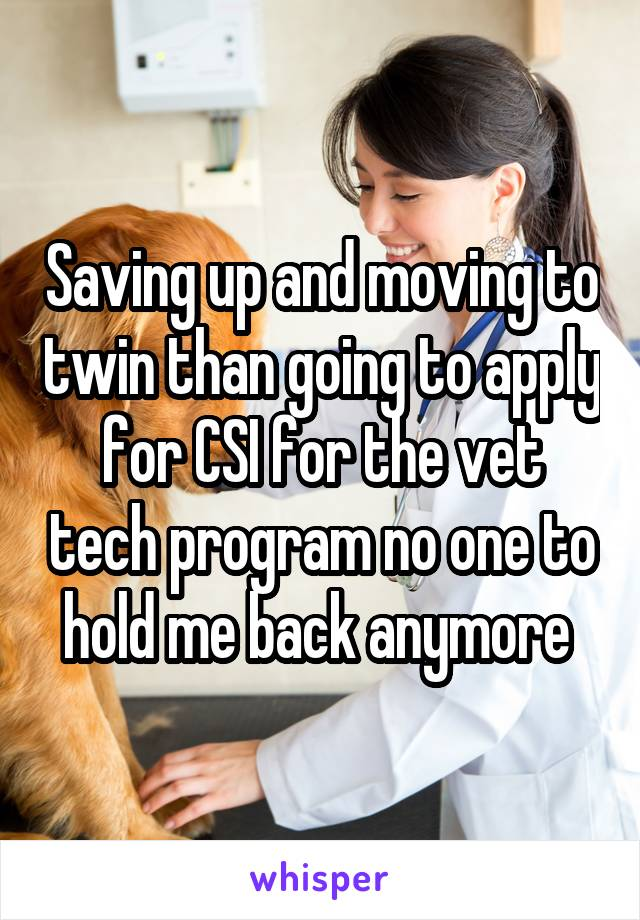 Saving up and moving to twin than going to apply for CSI for the vet tech program no one to hold me back anymore