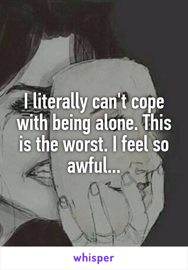 I literally can't cope with being alone. This is the worst. I feel so awful...