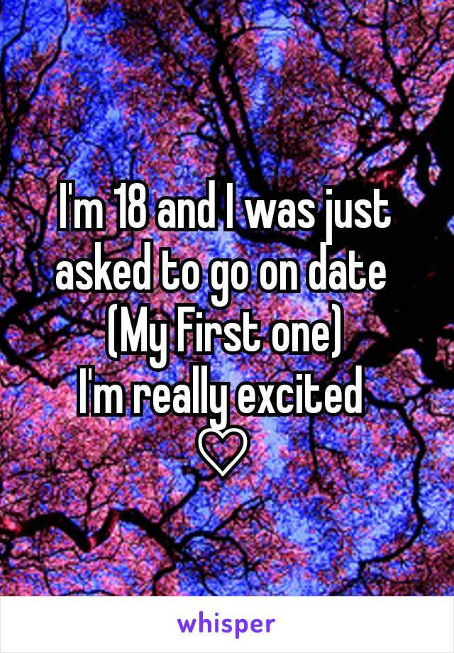 I'm 18 and I was just asked to go on date  (My First one) I'm really excited  ♡