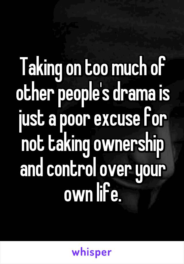 Taking on too much of other people's drama is just a poor excuse for not taking ownership and control over your own life.