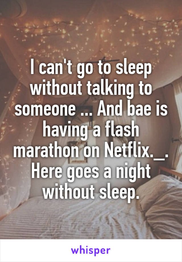 I can't go to sleep without talking to someone ... And bae is having a flash marathon on Netflix._. Here goes a night without sleep.