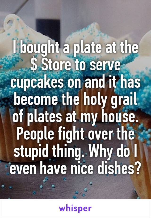 I bought a plate at the $ Store to serve cupcakes on and it has become the holy grail of plates at my house. People fight over the stupid thing. Why do I even have nice dishes?