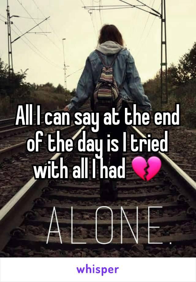 All I can say at the end of the day is I tried with all I had 💔