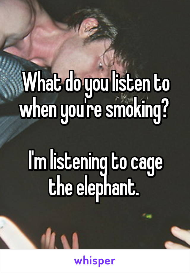 What do you listen to when you're smoking?   I'm listening to cage the elephant.