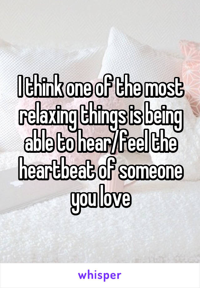 I think one of the most relaxing things is being able to hear/feel the heartbeat of someone you love