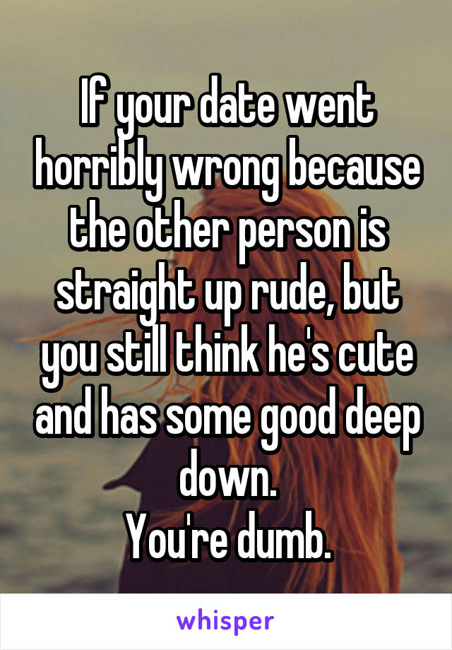 If your date went horribly wrong because the other person is straight up rude, but you still think he's cute and has some good deep down. You're dumb.
