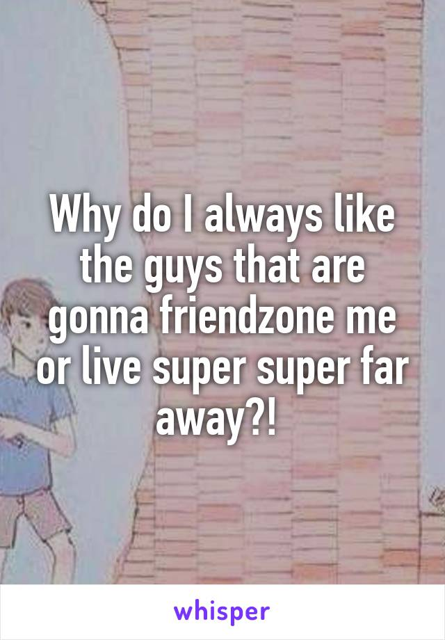 Why do I always like the guys that are gonna friendzone me or live super super far away?!