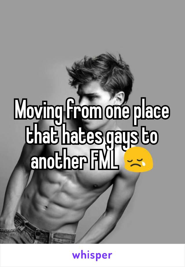 Moving from one place that hates gays to another FML 😢