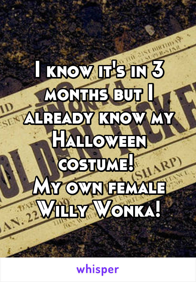 I know it's in 3 months but I already know my Halloween costume!  My own female Willy Wonka!