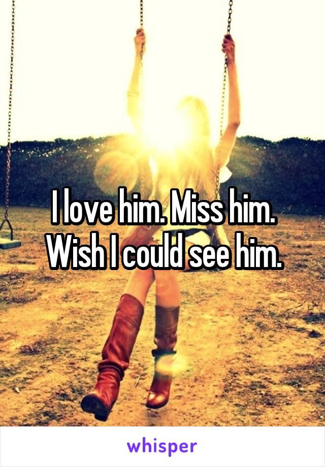 I love him. Miss him. Wish I could see him.