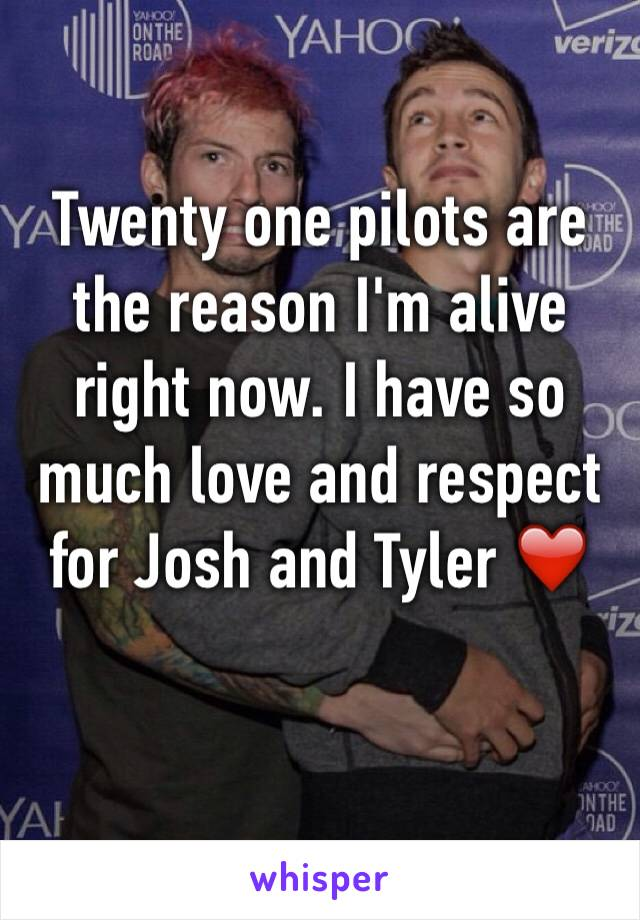 Twenty one pilots are the reason I'm alive right now. I have so much love and respect for Josh and Tyler ❤️