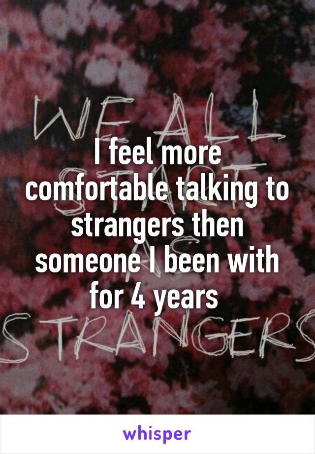 I feel more comfortable talking to strangers then someone I been with for 4 years