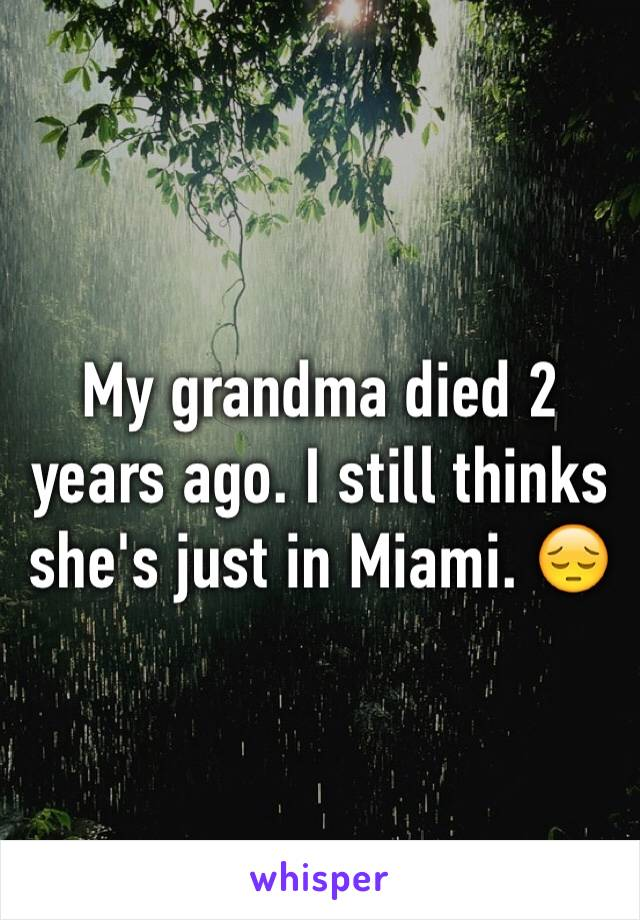 My grandma died 2 years ago. I still thinks she's just in Miami. 😔