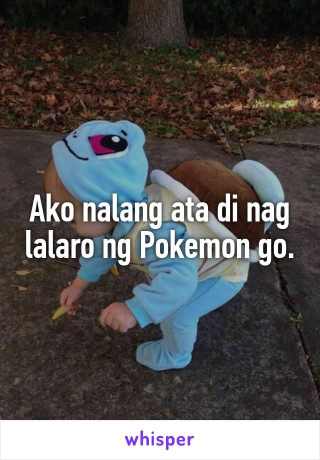 Ako nalang ata di nag lalaro ng Pokemon go.