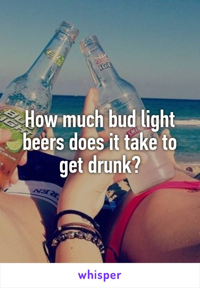 How much bud light beers does it take to get drunk?